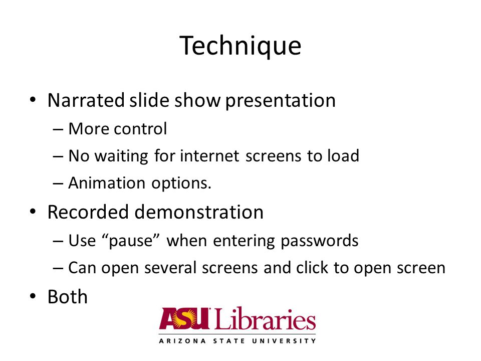 Technique Narrated slide show presentation – More control – No waiting for internet screens to load – Animation options.