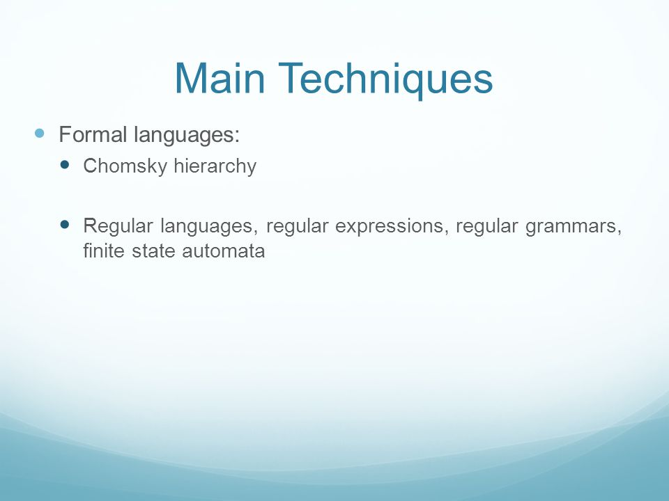 Main Techniques Formal languages: Chomsky hierarchy Regular languages, regular expressions, regular grammars, finite state automata