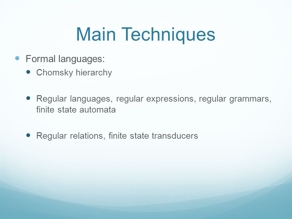 Main Techniques Formal languages: Chomsky hierarchy Regular languages, regular expressions, regular grammars, finite state automata Regular relations, finite state transducers