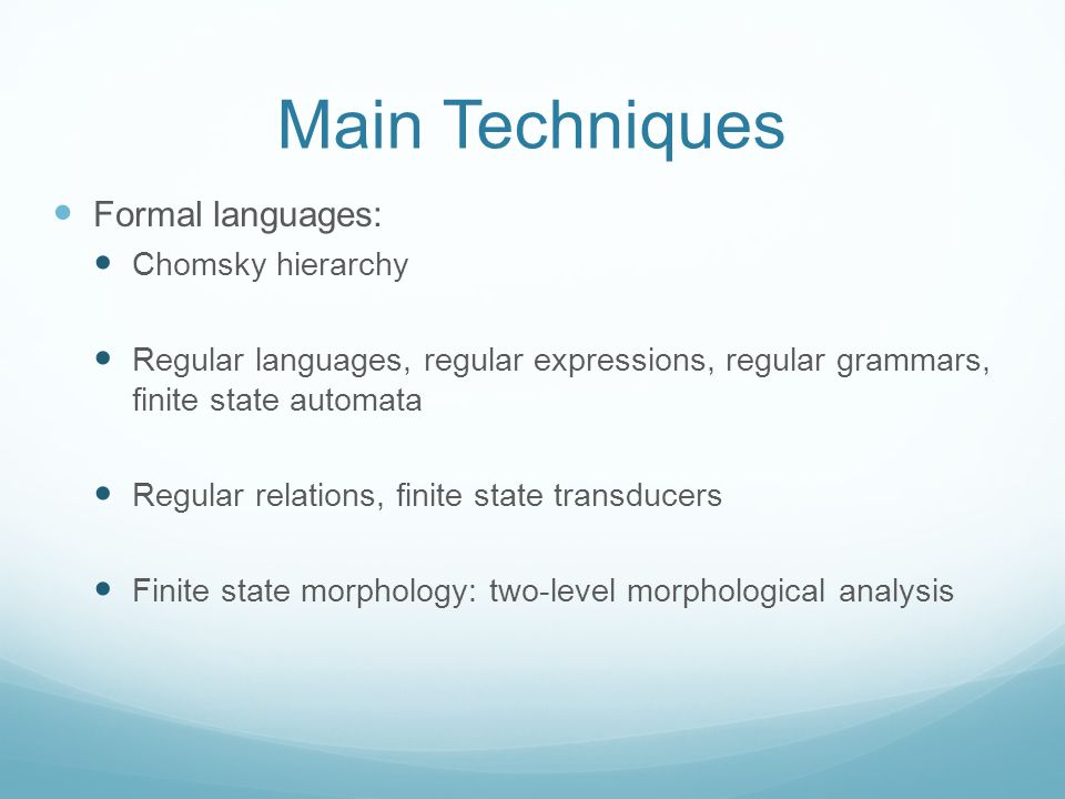 Main Techniques Formal languages: Chomsky hierarchy Regular languages, regular expressions, regular grammars, finite state automata Regular relations, finite state transducers Finite state morphology: two-level morphological analysis