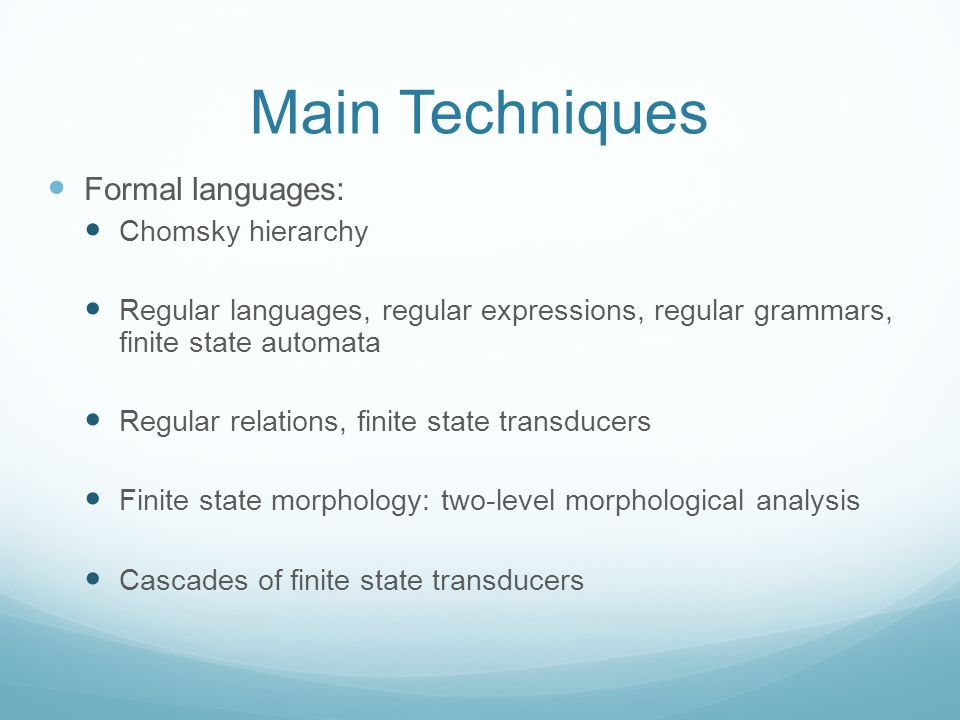 Main Techniques Formal languages: Chomsky hierarchy Regular languages, regular expressions, regular grammars, finite state automata Regular relations, finite state transducers Finite state morphology: two-level morphological analysis Cascades of finite state transducers