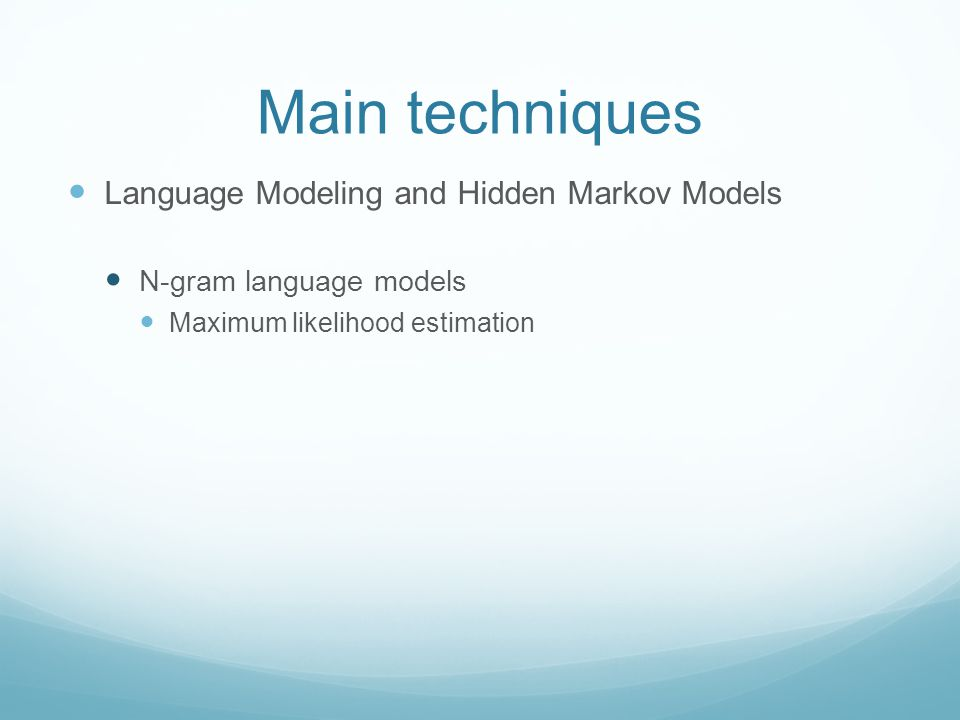 Main techniques Language Modeling and Hidden Markov Models N-gram language models Maximum likelihood estimation