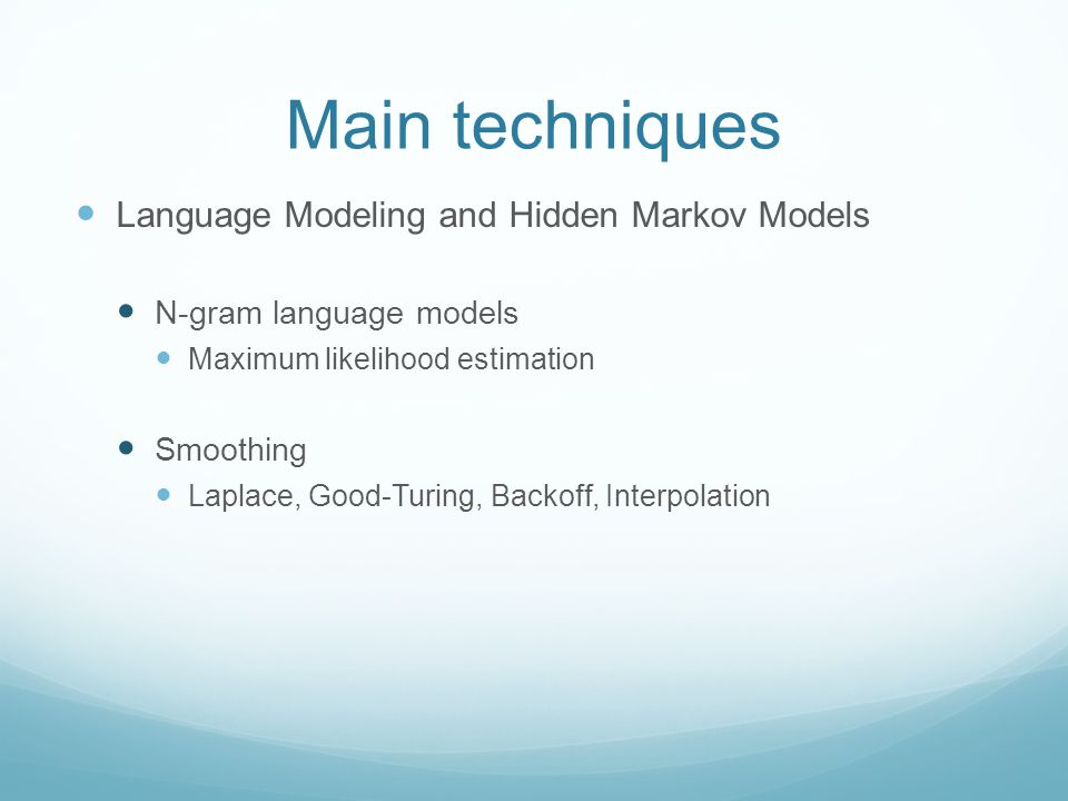 Main techniques Language Modeling and Hidden Markov Models N-gram language models Maximum likelihood estimation Smoothing Laplace, Good-Turing, Backoff, Interpolation