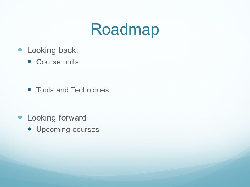 Roadmap Looking back: Course units Tools and Techniques Looking forward Upcoming courses