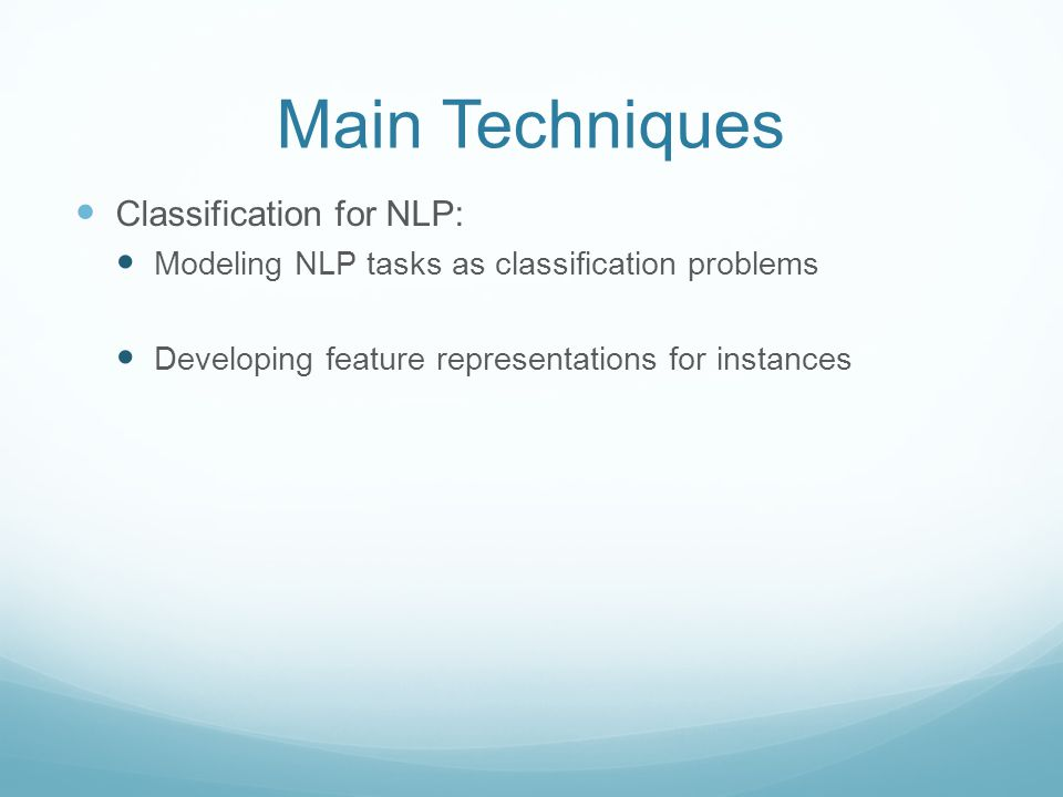 Main Techniques Classification for NLP: Modeling NLP tasks as classification problems Developing feature representations for instances