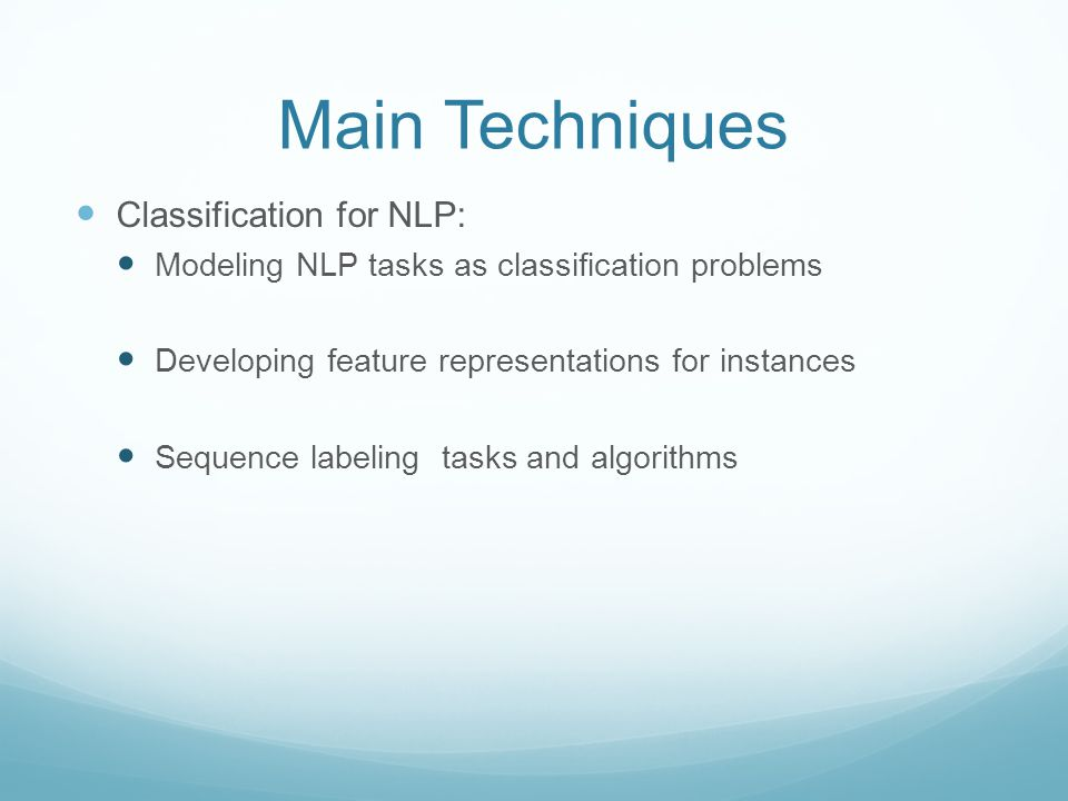 Main Techniques Classification for NLP: Modeling NLP tasks as classification problems Developing feature representations for instances Sequence labeling tasks and algorithms