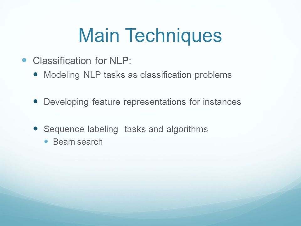 Main Techniques Classification for NLP: Modeling NLP tasks as classification problems Developing feature representations for instances Sequence labeling tasks and algorithms Beam search