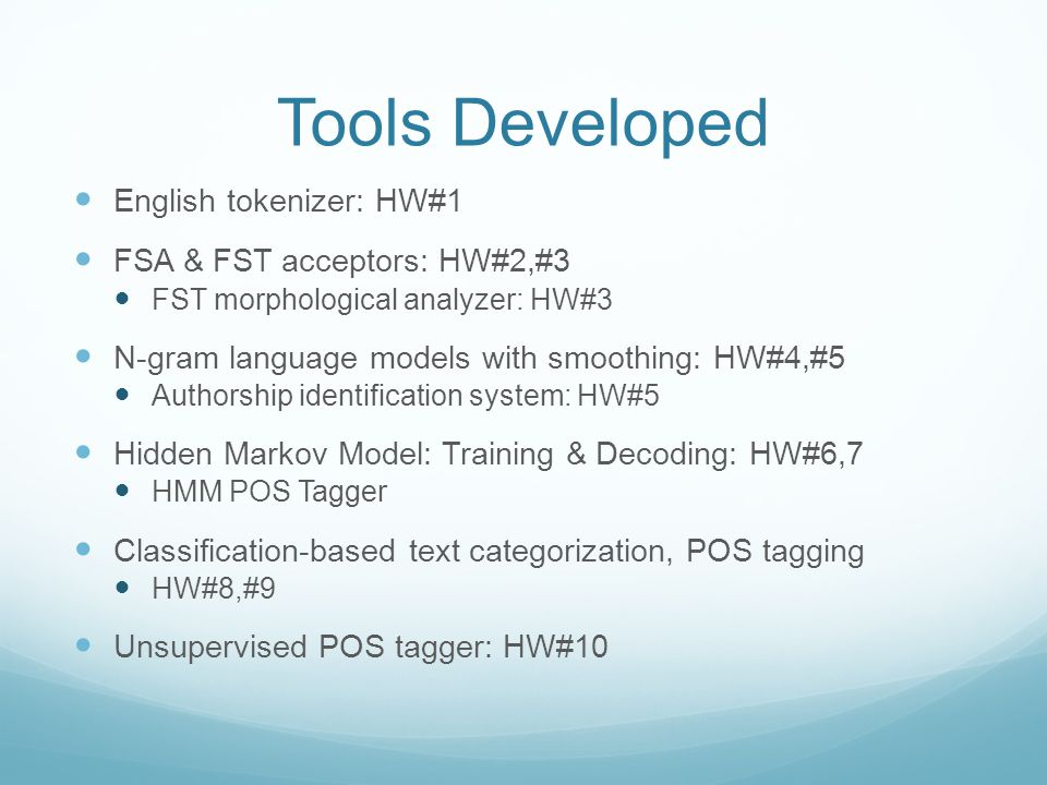 Tools Developed English tokenizer: HW#1 FSA & FST acceptors: HW#2,#3 FST morphological analyzer: HW#3 N-gram language models with smoothing: HW#4,#5 Authorship identification system: HW#5 Hidden Markov Model: Training & Decoding: HW#6,7 HMM POS Tagger Classification-based text categorization, POS tagging HW#8,#9 Unsupervised POS tagger: HW#10