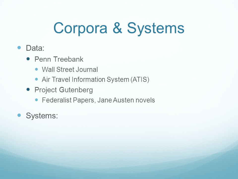 Corpora & Systems Data: Penn Treebank Wall Street Journal Air Travel Information System (ATIS) Project Gutenberg Federalist Papers, Jane Austen novels Systems: