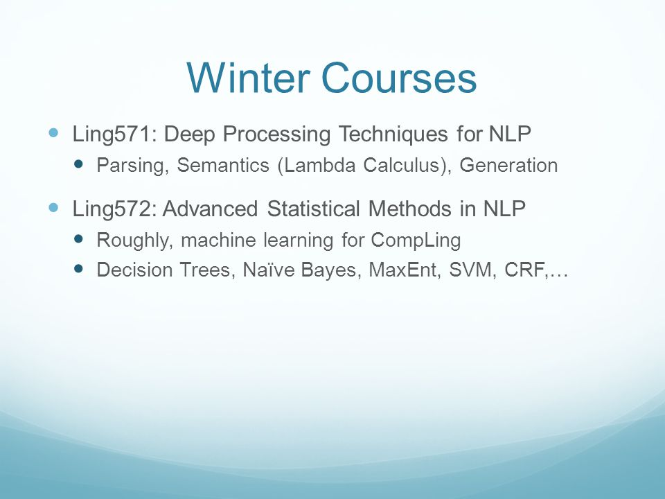 Winter Courses Ling571: Deep Processing Techniques for NLP Parsing, Semantics (Lambda Calculus), Generation Ling572: Advanced Statistical Methods in NLP Roughly, machine learning for CompLing Decision Trees, Naïve Bayes, MaxEnt, SVM, CRF,…