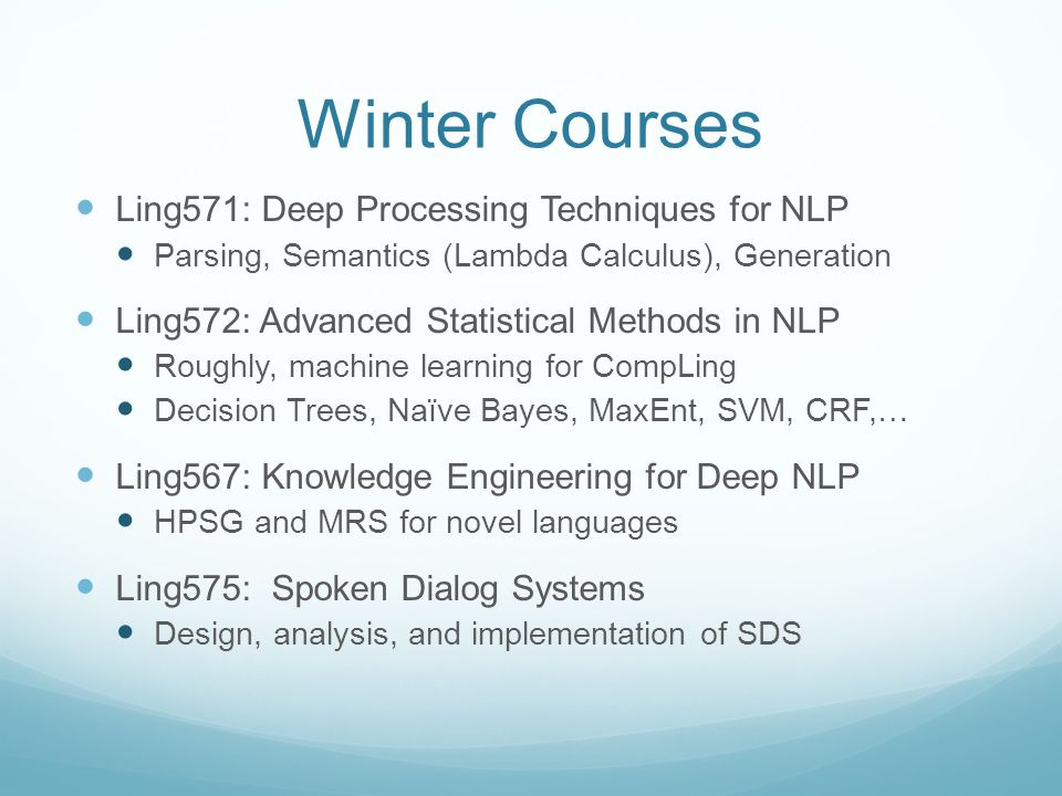 Winter Courses Ling571: Deep Processing Techniques for NLP Parsing, Semantics (Lambda Calculus), Generation Ling572: Advanced Statistical Methods in NLP Roughly, machine learning for CompLing Decision Trees, Naïve Bayes, MaxEnt, SVM, CRF,… Ling567: Knowledge Engineering for Deep NLP HPSG and MRS for novel languages Ling575: Spoken Dialog Systems Design, analysis, and implementation of SDS