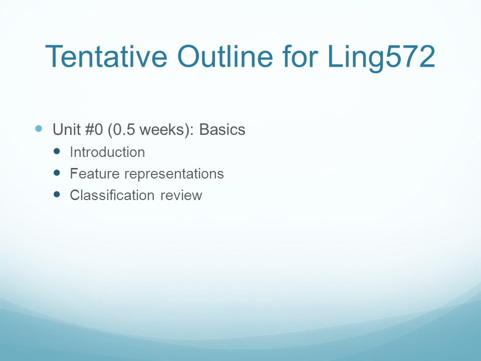 Tentative Outline for Ling572 Unit #0 (0.5 weeks): Basics Introduction Feature representations Classification review