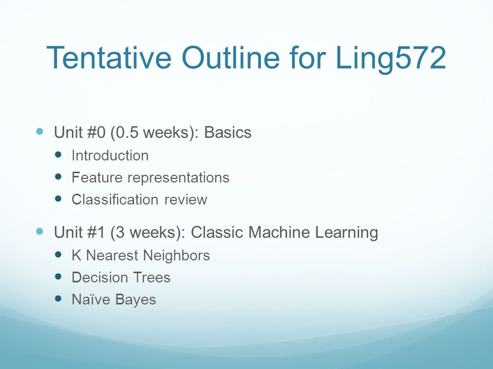 Tentative Outline for Ling572 Unit #0 (0.5 weeks): Basics Introduction Feature representations Classification review Unit #1 (3 weeks): Classic Machine Learning K Nearest Neighbors Decision Trees Naïve Bayes