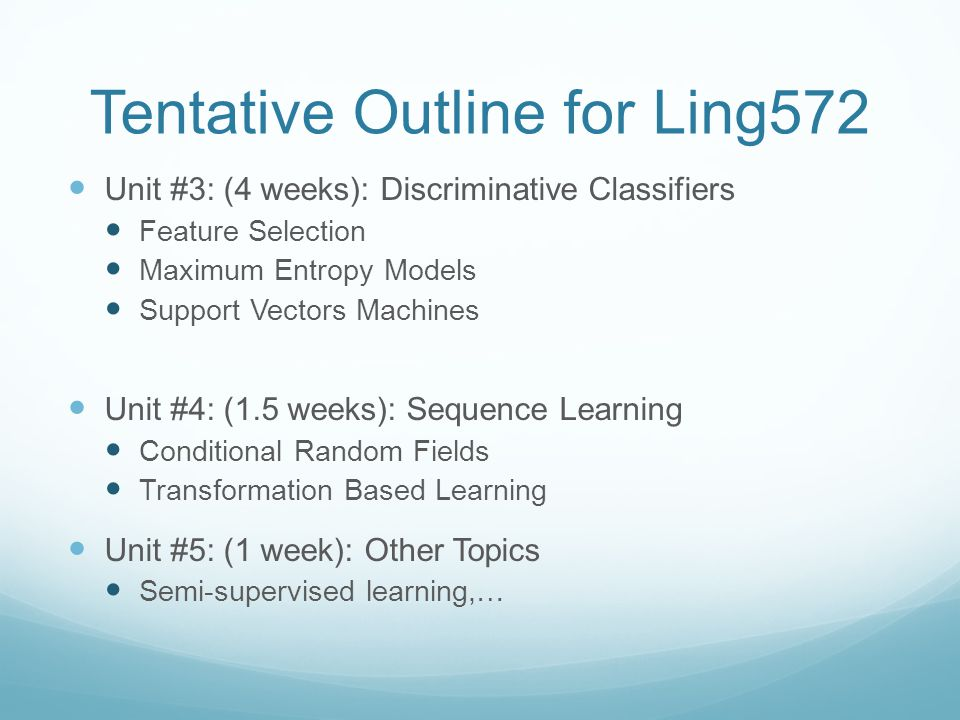 Tentative Outline for Ling572 Unit #3: (4 weeks): Discriminative Classifiers Feature Selection Maximum Entropy Models Support Vectors Machines Unit #4: (1.5 weeks): Sequence Learning Conditional Random Fields Transformation Based Learning Unit #5: (1 week): Other Topics Semi-supervised learning,…