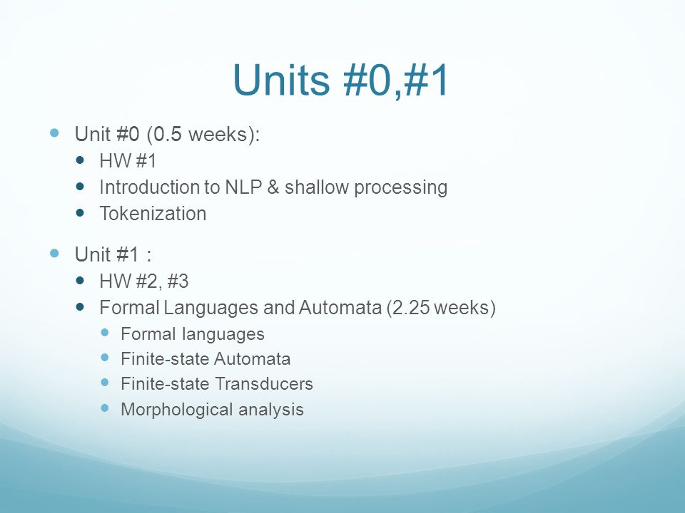 Units #0,#1 Unit #0 (0.5 weeks): HW #1 Introduction to NLP & shallow processing Tokenization Unit #1 : HW #2, #3 Formal Languages and Automata (2.25 weeks) Formal languages Finite-state Automata Finite-state Transducers Morphological analysis