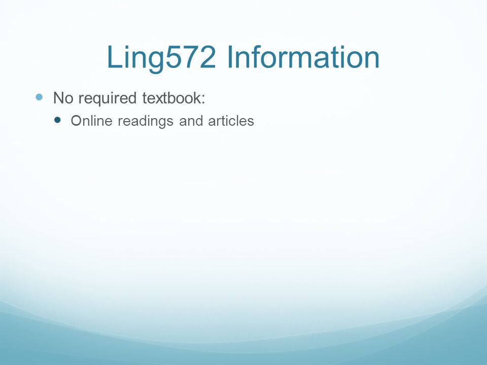 Ling572 Information No required textbook: Online readings and articles
