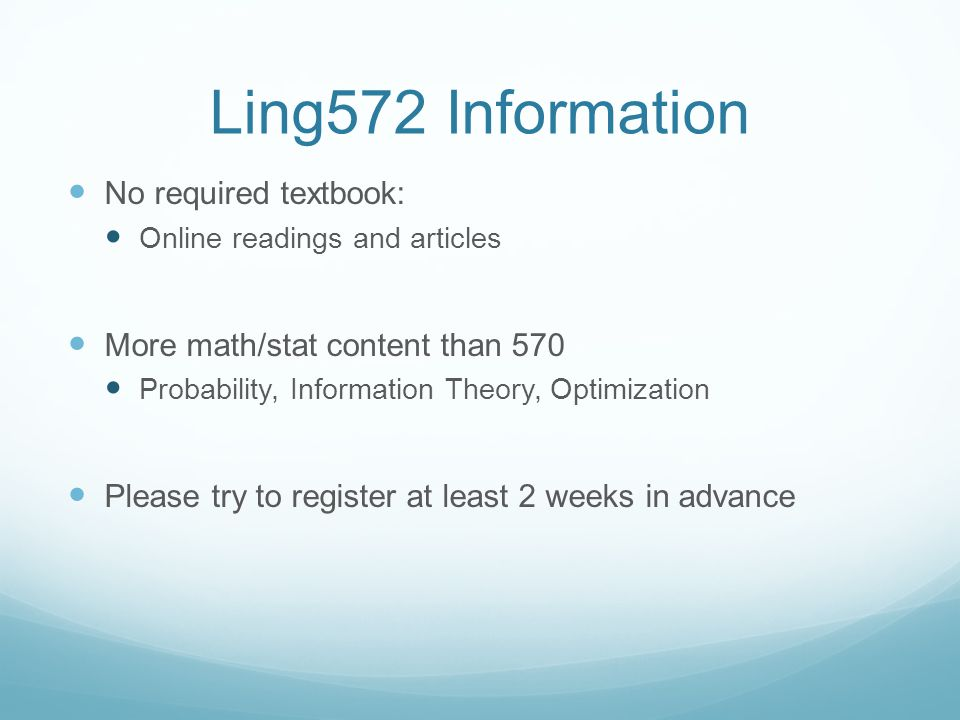 Ling572 Information No required textbook: Online readings and articles More math/stat content than 570 Probability, Information Theory, Optimization Please try to register at least 2 weeks in advance