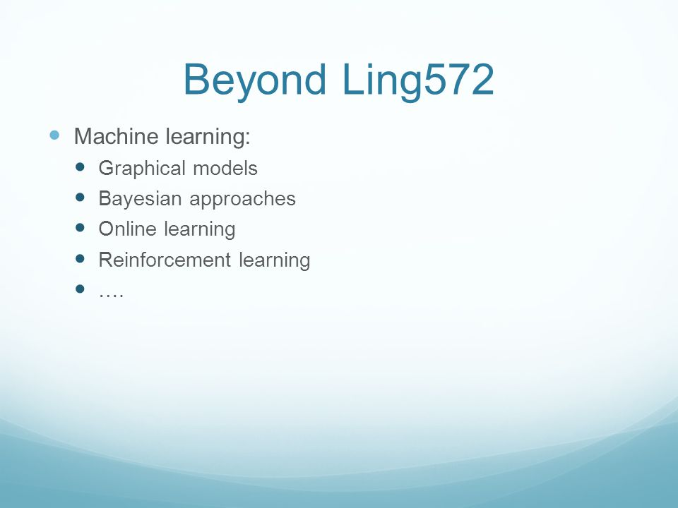 Beyond Ling572 Machine learning: Graphical models Bayesian approaches Online learning Reinforcement learning ….