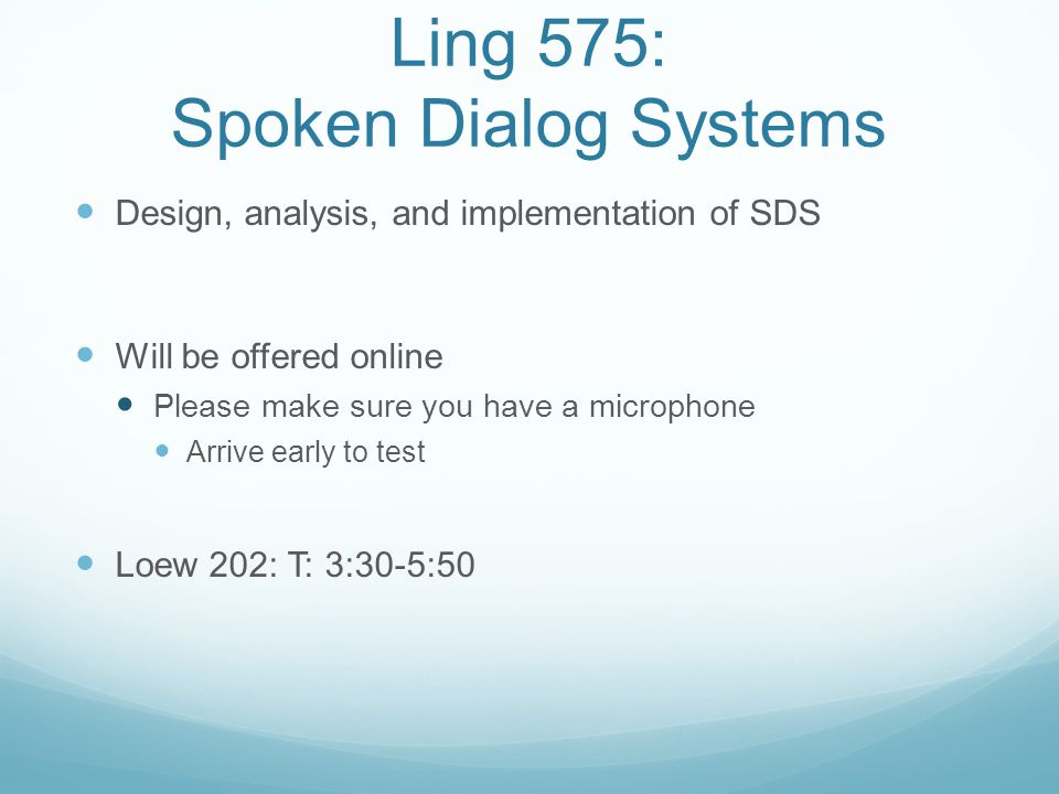 Ling 575: Spoken Dialog Systems Design, analysis, and implementation of SDS Will be offered online Please make sure you have a microphone Arrive early to test Loew 202: T: 3:30-5:50