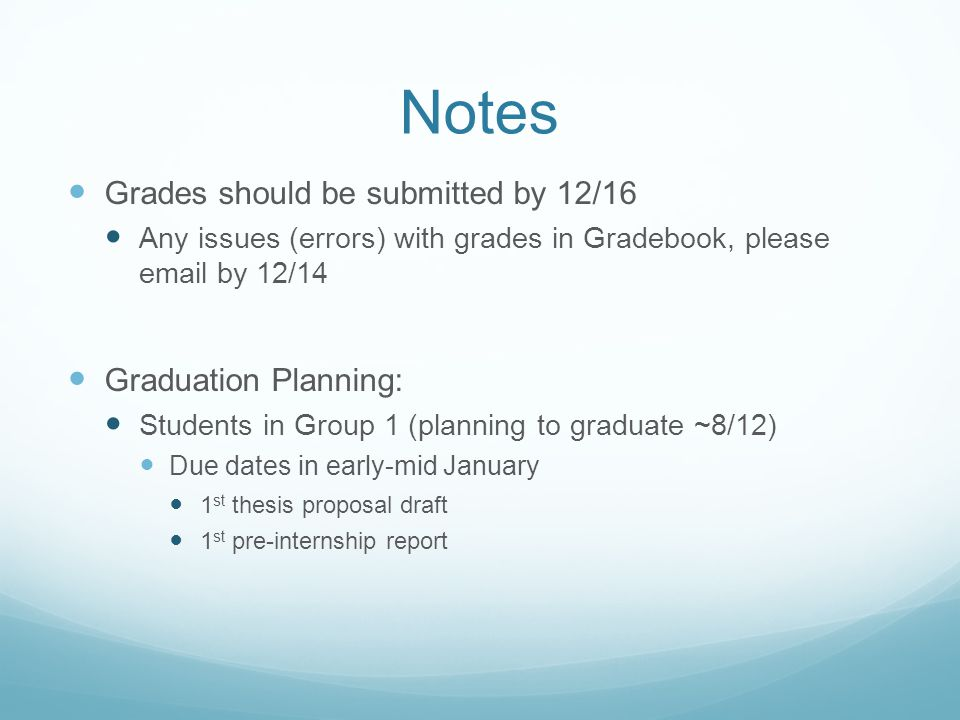 Notes Grades should be submitted by 12/16 Any issues (errors) with grades in Gradebook, please  by 12/14 Graduation Planning: Students in Group 1 (planning to graduate ~8/12) Due dates in early-mid January 1 st thesis proposal draft 1 st pre-internship report