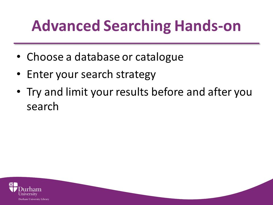 Advanced Searching Hands-on Choose a database or catalogue Enter your search strategy Try and limit your results before and after you search
