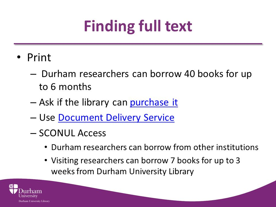 Finding full text Print – Durham researchers can borrow 40 books for up to 6 months – Ask if the library can purchase itpurchase it – Use Document Delivery ServiceDocument Delivery Service – SCONUL Access Durham researchers can borrow from other institutions Visiting researchers can borrow 7 books for up to 3 weeks from Durham University Library