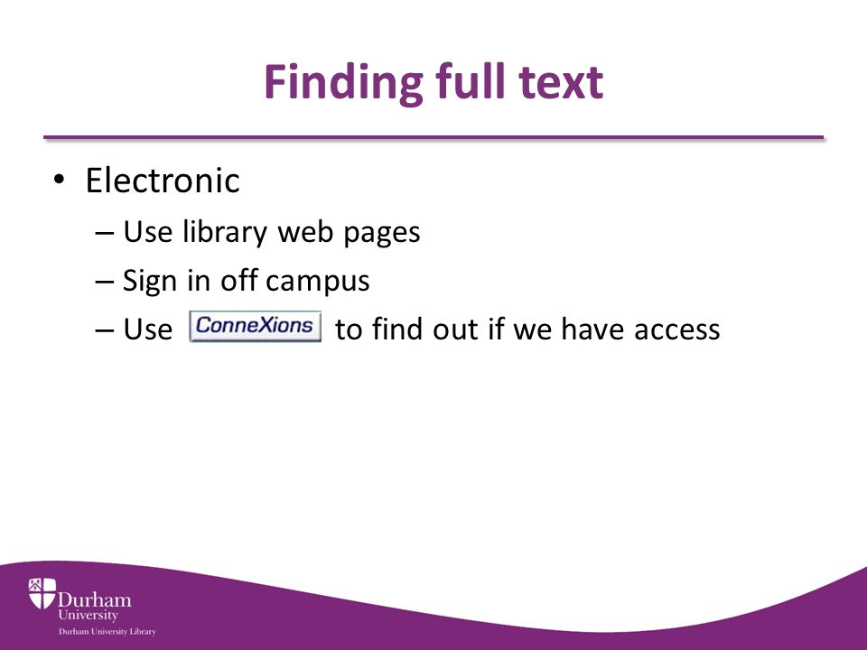 Finding full text Electronic – Use library web pages – Sign in off campus – Use to find out if we have access