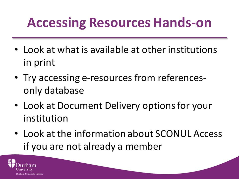 Accessing Resources Hands-on Look at what is available at other institutions in print Try accessing e-resources from references- only database Look at Document Delivery options for your institution Look at the information about SCONUL Access if you are not already a member