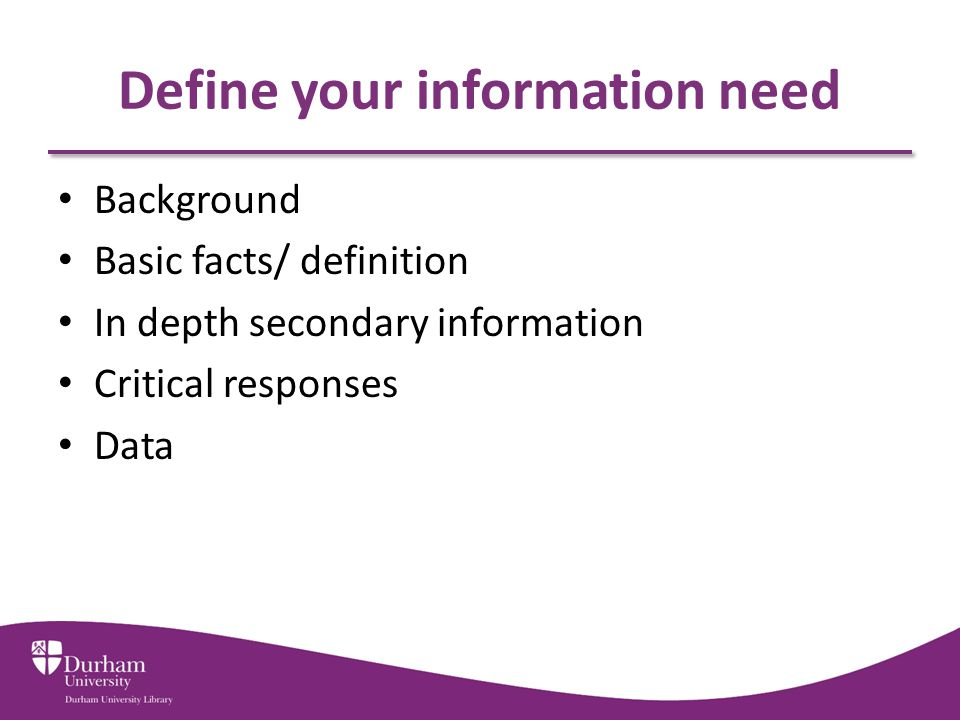 Define your information need Background Basic facts/ definition In depth secondary information Critical responses Data