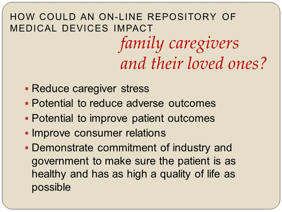  Reduce caregiver stress  Potential to reduce adverse outcomes  Potential to improve patient outcomes  Improve consumer relations  Demonstrate commitment of industry and government to make sure the patient is as healthy and has as high a quality of life as possible HOW COULD AN ON-LINE REPOSITORY OF MEDICAL DEVICES IMPACT family caregivers and their loved ones