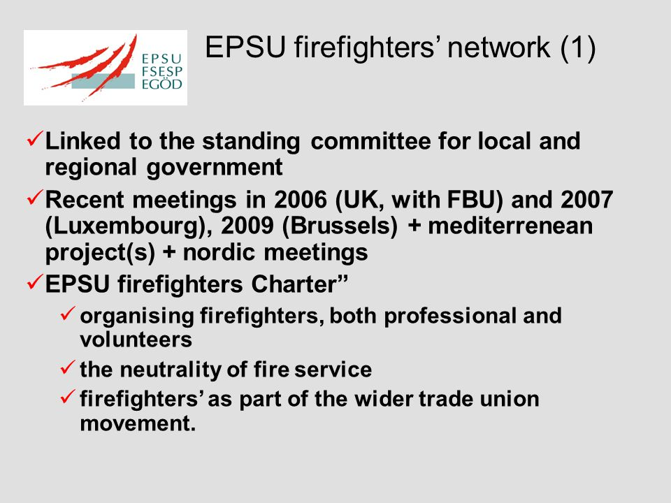 EPSU firefighters' network (1) Linked to the standing committee for local and regional government Recent meetings in 2006 (UK, with FBU) and 2007 (Luxembourg), 2009 (Brussels) + mediterrenean project(s) + nordic meetings EPSU firefighters Charter organising firefighters, both professional and volunteers the neutrality of fire service firefighters' as part of the wider trade union movement.
