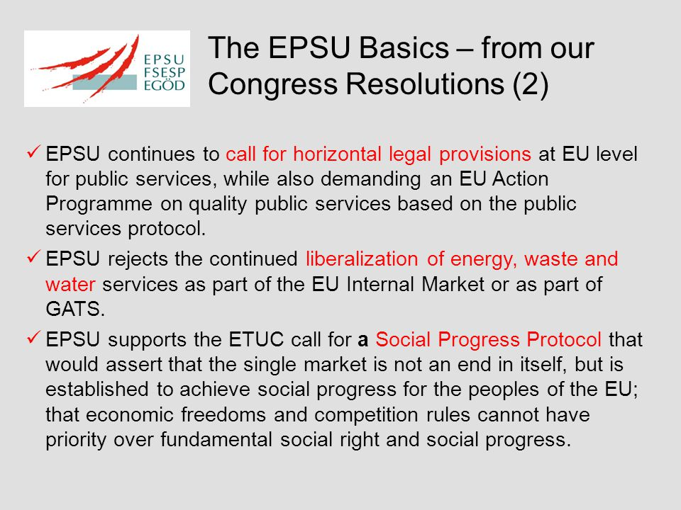 The EPSU Basics – from our Congress Resolutions (2) EPSU continues to call for horizontal legal provisions at EU level for public services, while also demanding an EU Action Programme on quality public services based on the public services protocol.
