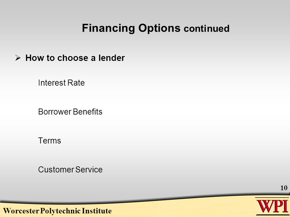 Financing Options continued  How to choose a lender Interest Rate Borrower Benefits Terms Customer Service Worcester Polytechnic Institute 10