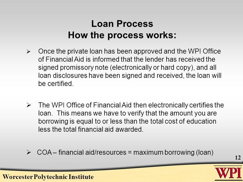 Loan Process How the process works: Worcester Polytechnic Institute 12  Once the private loan has been approved and the WPI Office of Financial Aid is informed that the lender has received the signed promissory note (electronically or hard copy), and all loan disclosures have been signed and received, the loan will be certified.