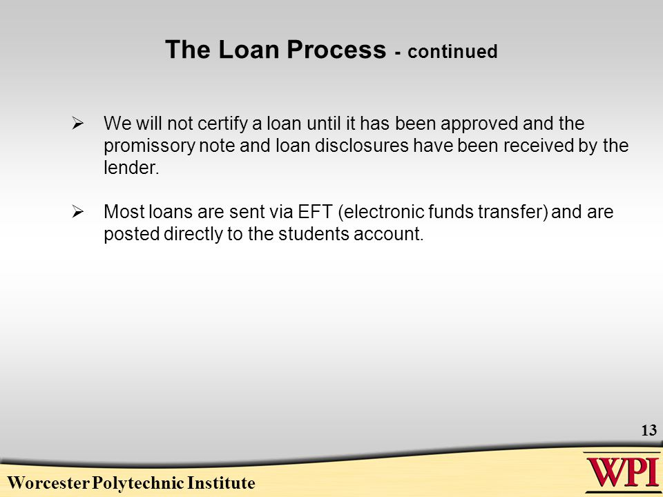 Worcester Polytechnic Institute 13  We will not certify a loan until it has been approved and the promissory note and loan disclosures have been received by the lender.