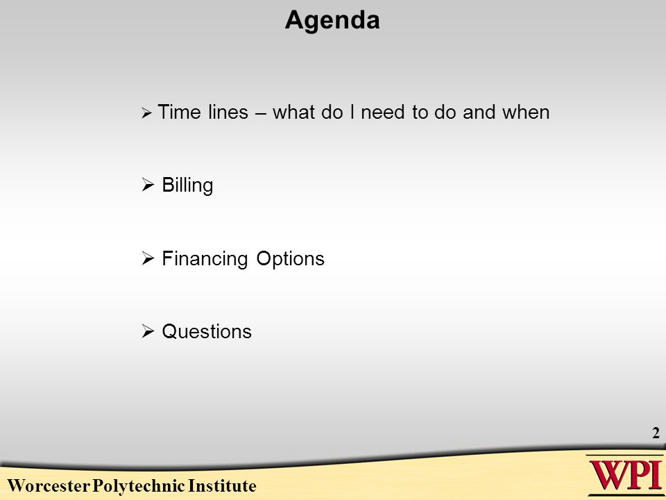 Worcester Polytechnic Institute 2 Agenda  Time lines – what do I need to do and when  Billing  Financing Options  Questions