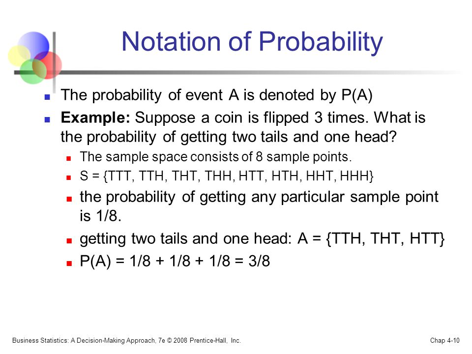 Notation of Probability The probability of event A is denoted by P(A) Example: Suppose a coin is flipped 3 times.