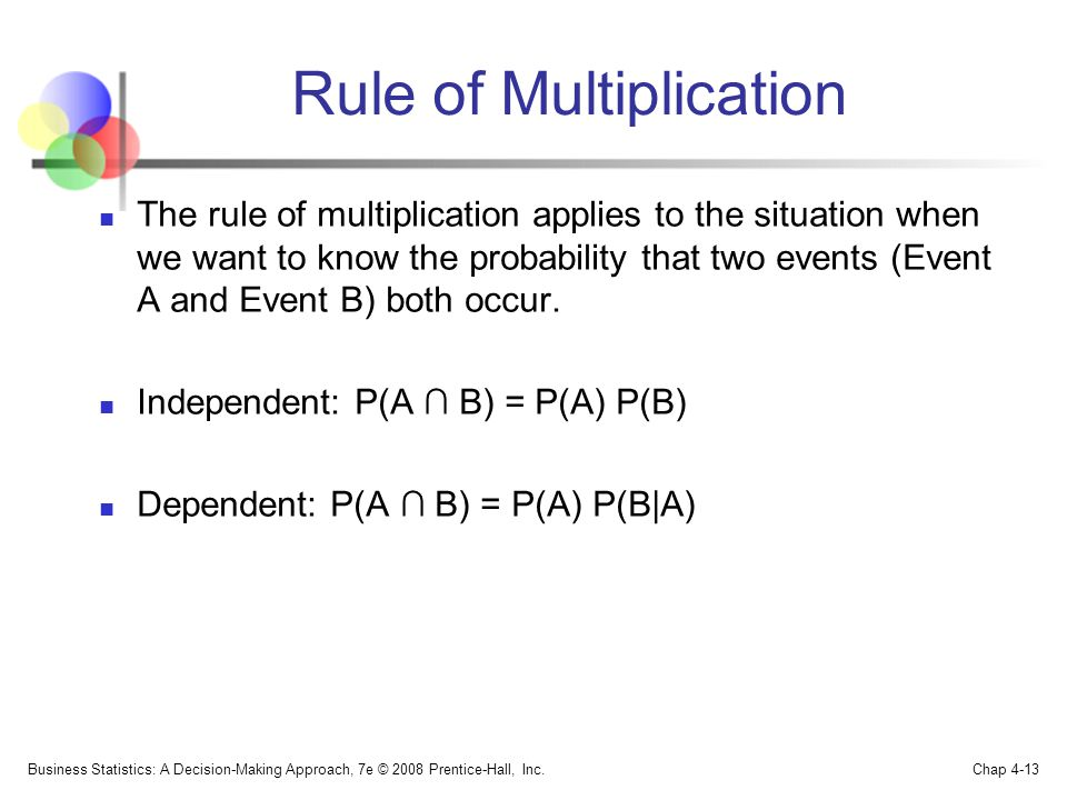 Rule of Multiplication The rule of multiplication applies to the situation when we want to know the probability that two events (Event A and Event B) both occur.