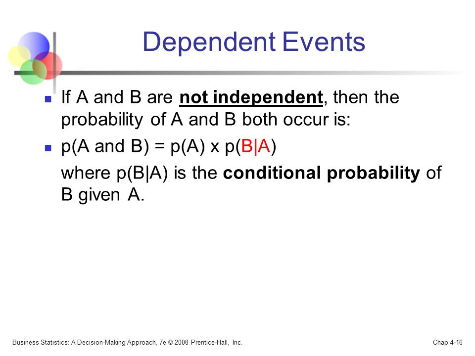 Dependent Events If A and B are not independent, then the probability of A and B both occur is: p(A and B) = p(A) x p(B|A) where p(B|A) is the conditional probability of B given A.