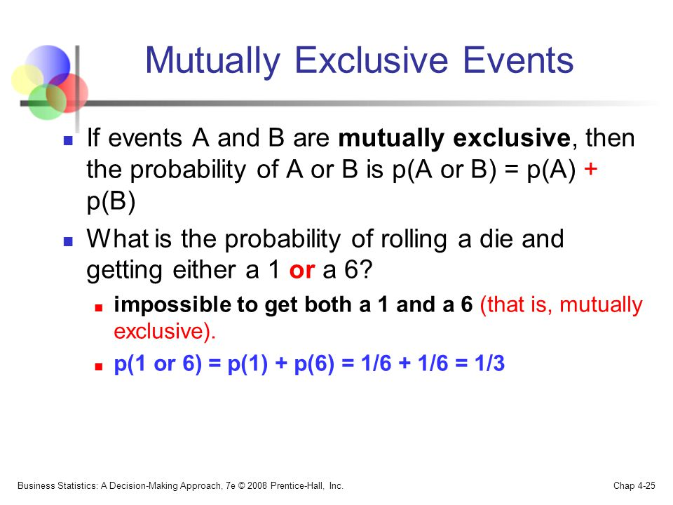 Mutually Exclusive Events If events A and B are mutually exclusive, then the probability of A or B is p(A or B) = p(A) + p(B) What is the probability of rolling a die and getting either a 1 or a 6.