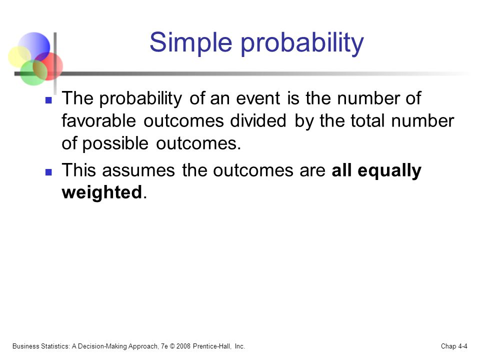 Simple probability The probability of an event is the number of favorable outcomes divided by the total number of possible outcomes.
