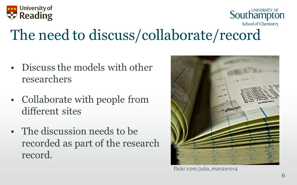 6 The need to discuss/collaborate/record Discuss the models with other researchers Collaborate with people from different sites The discussion needs to be recorded as part of the research record.