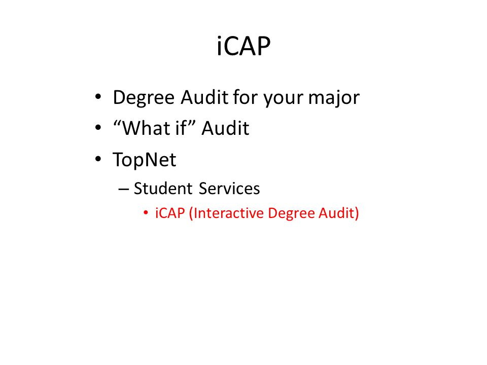 iCAP Degree Audit for your major What if Audit TopNet – Student Services iCAP (Interactive Degree Audit)