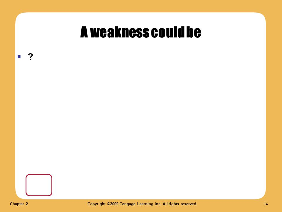 Chapter 2Copyright ©2009 Cengage Learning Inc. All rights reserved. 14 A weakness could be  