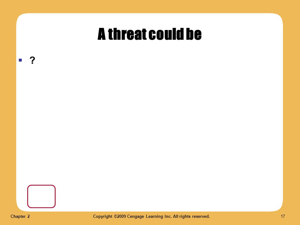 Chapter 2Copyright ©2009 Cengage Learning Inc. All rights reserved. 17 A threat could be  