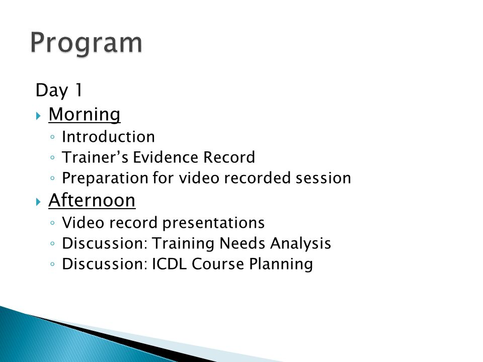 Day 1  Morning ◦ Introduction ◦ Trainer's Evidence Record ◦ Preparation for video recorded session  Afternoon ◦ Video record presentations ◦ Discussion: Training Needs Analysis ◦ Discussion: ICDL Course Planning