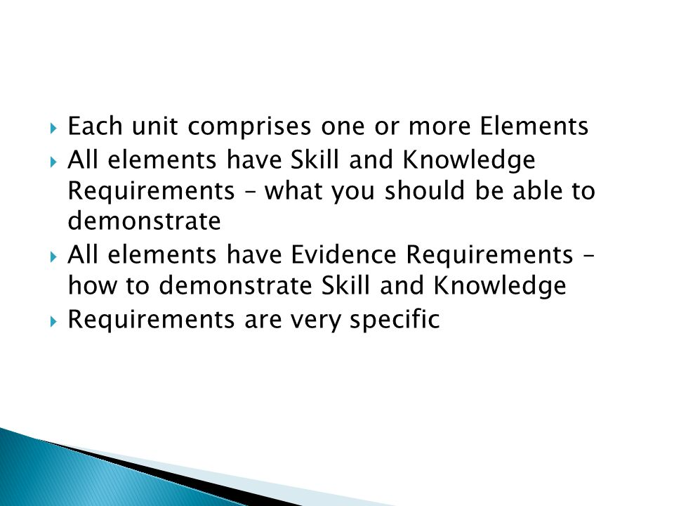  Each unit comprises one or more Elements  All elements have Skill and Knowledge Requirements – what you should be able to demonstrate  All elements have Evidence Requirements – how to demonstrate Skill and Knowledge  Requirements are very specific