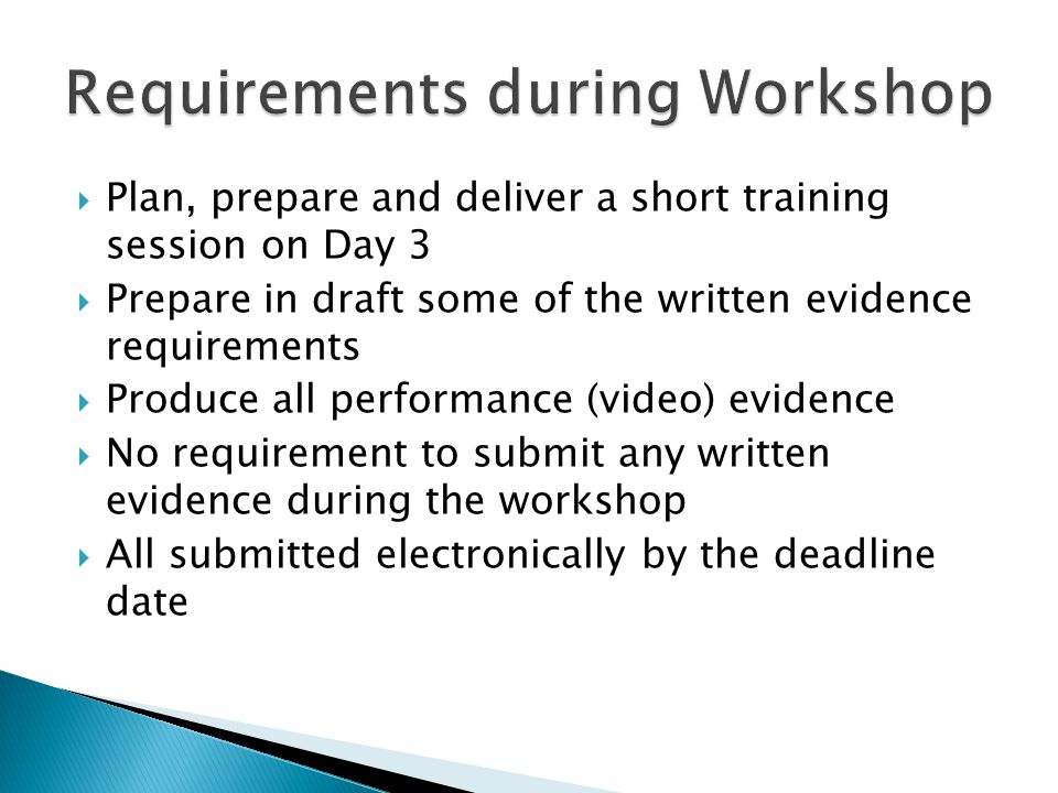  Plan, prepare and deliver a short training session on Day 3  Prepare in draft some of the written evidence requirements  Produce all performance (video) evidence  No requirement to submit any written evidence during the workshop  All submitted electronically by the deadline date