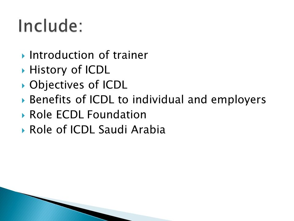  Introduction of trainer  History of ICDL  Objectives of ICDL  Benefits of ICDL to individual and employers  Role ECDL Foundation  Role of ICDL Saudi Arabia