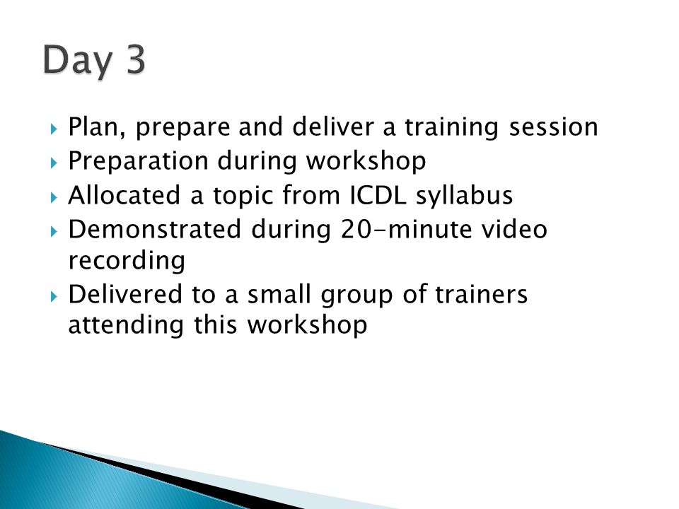  Plan, prepare and deliver a training session  Preparation during workshop  Allocated a topic from ICDL syllabus  Demonstrated during 20-minute video recording  Delivered to a small group of trainers attending this workshop